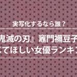 『鬼滅の刃』竈門禰豆子を演じてほしい女優ランキングが発表!2位は永野 芽郁、3位は浜辺 美波、1位は!?
